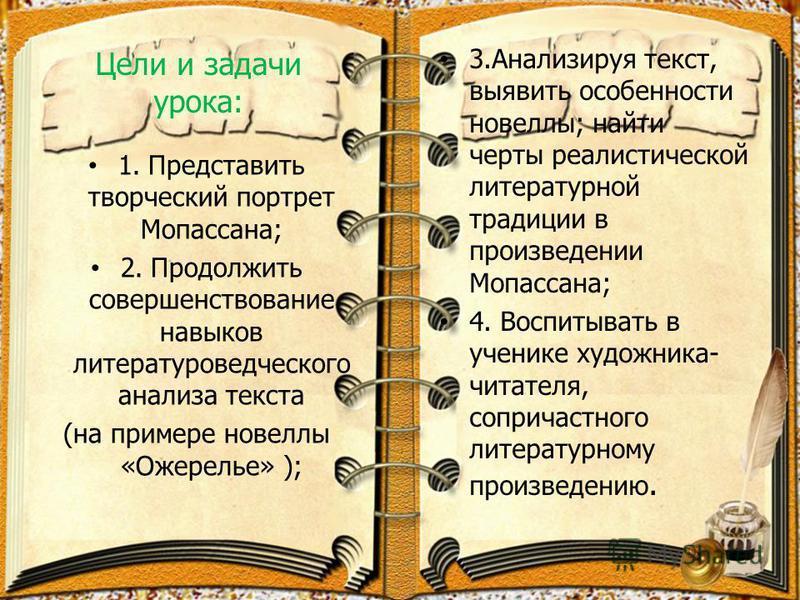 Цели и задачи урока: 1. Представить творческий портрет Мопассана; 2. Продолжить совершенствование навыков литературоведческого анализа текста (на примере новеллы «Ожерелье» ); 3. Анализируя текст, выявить особенности новеллы; найти черты реалистическ