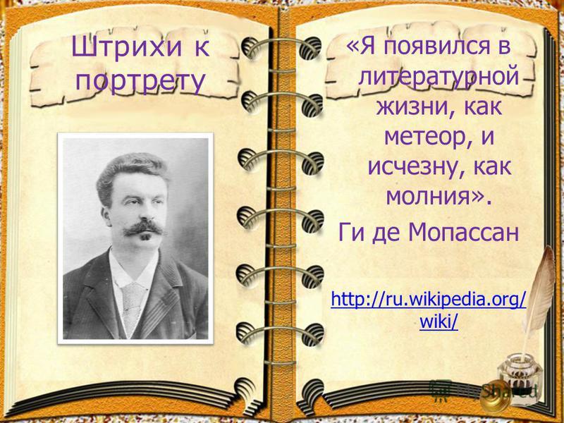 Штрихи к портрету «Я появился в литературной жизни, как метеор, и исчезну, как молния». Ги де Мопассан http://ru.wikipedia.org/ wiki/