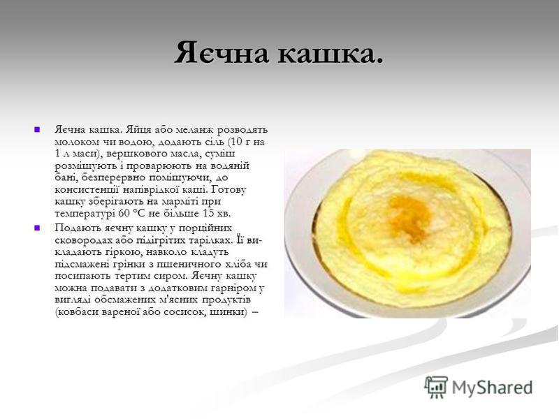 Яєчна кашка. Яєчна кашка. Яйця або меланж розводять молоком чи водою, додають сіль (10 г на 1 л маси), вершкового масла, суміш розмішують і проварюють на водяній бані, безперервно помішуючи, до консистенції напіврідкої каші. Готову кашку зберігають