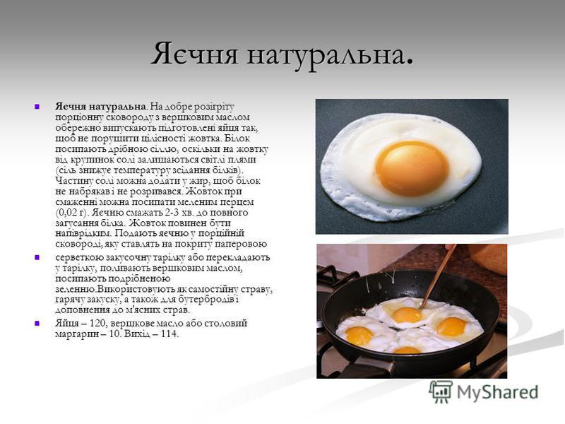 Яєчня натуральна. Яєчня натуральна. На добре розігріту порціонну сковороду з вершковим маслом обережно випускають підготовлені яйця так, щоб не порушити цілісності жовтка. Білок посипають дрібною сіллю, оскільки на жовтку від крупинок солі залишаютьс