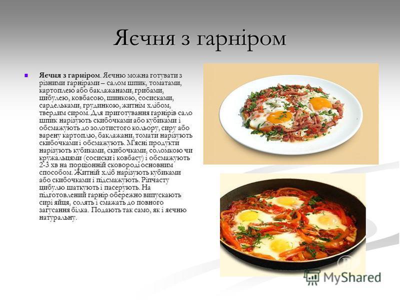 Яєчня з гарніром Яєчня з гарніром. Яєчню можна готувати з різними гарнірами – салом шпик, томатами, картоплею або баклажанами, грибами, цибулею, ковбасою, шинкою, сосисками, сардельками, грудинкою, житнім хлібом, твердим сиром. Для приготування гарні