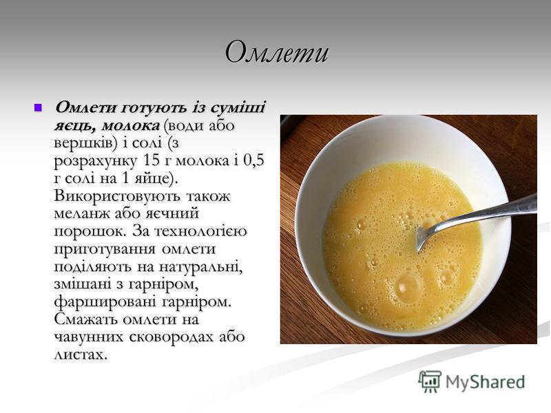 Омлети Омлети готують із суміші яєць, молока (води або вершків) і солі (з розрахунку 15 г молока і 0,5 г солі на 1 яйце). Використовують також меланж або яєчний порошок. За технологією приготування омлети поділяють на натуральні, змішані з гарніром,