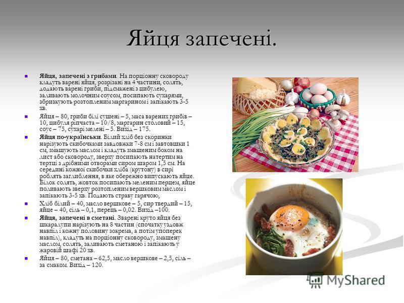 Яйця запечені. Яйця, запечені з грибами. На порціонну сковороду кладуть варені яйця, розрізані на 4 частини, солять, додають варені гриби, підсмажені з цибулею, заливають молочним соусом, посипають сухарями, збризкують розтопленим маргарином і запіка