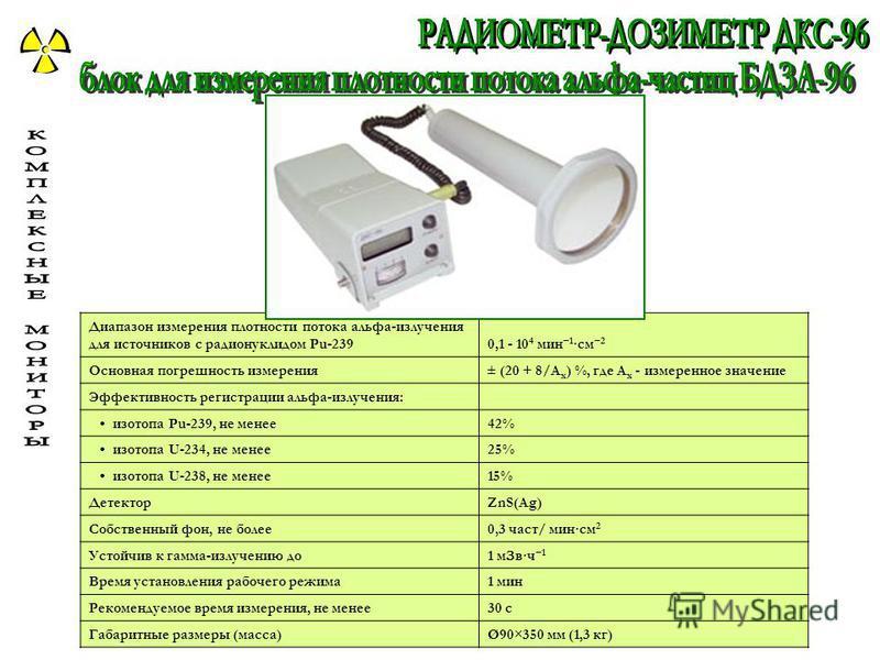 Диапазон измерения плотности потока альфа-излучения для источников с радионуклидом Pu-2390,1 - 10 4 мин 1 ·см 2 Основная погрешность измерения± (20 + 8/А х ) %, где А х - измеренное значение Эффективность регистрации альфа-излучения: изотопа Pu-239,
