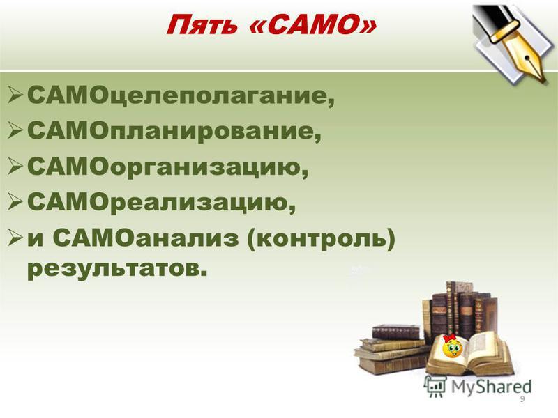 Пять «САМО» САМОцелеполагание, САМОпланирование, САМОорганизацию, САМОреализацию, и САМОанализ (контроль) результатов. 9