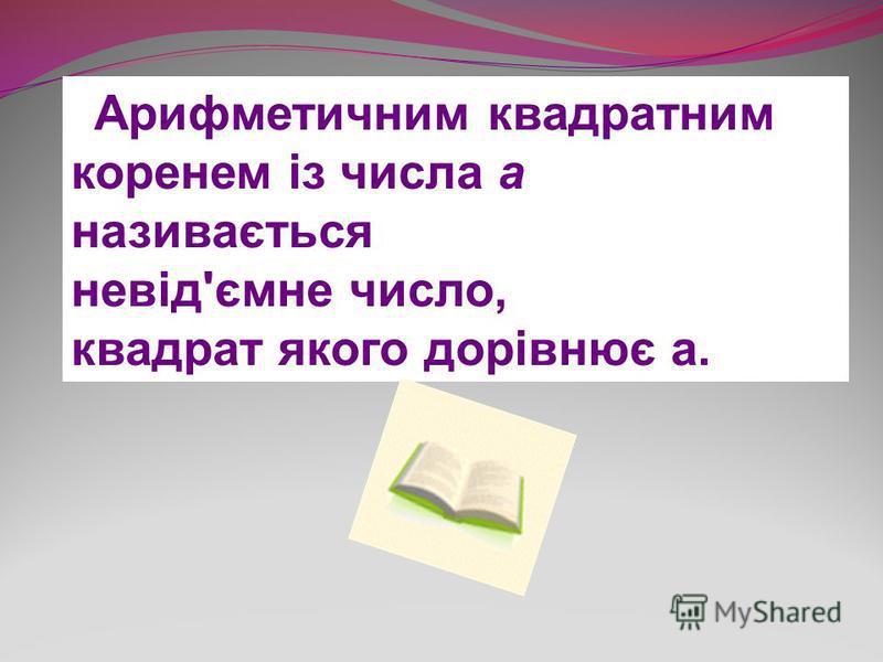 Арифметичним квадратним коренем із числа а називається невід'ємне число, квадрат якого дорівнює а.
