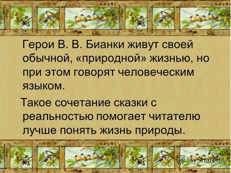 Герои В. В. Бианки живут своей обычной, «природной» жизнью, но при этом говорят человеческим языком. Такое сочетание сказки с реальностью помогает читателю лучше понять жизнь природы.