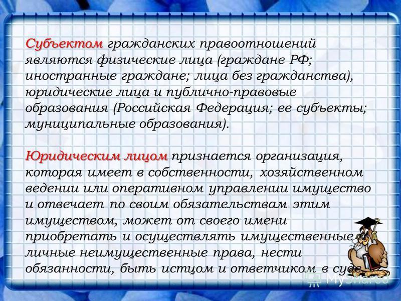 Субъектом Субъектом гражданских правоотношений являются физические лица (граждане РФ; иностранные граждане; лица без гражданства), юридические лица и публично-правовые образования (Российская Федерация; ее субъекты; муниципальные образования). Юридич