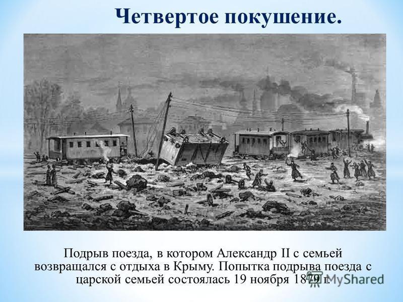 Подрыв поезда, в котором Александр II с семьей возвращался с отдыха в Крыму. Попытка подрыва поезда с царской семьей состоялась 19 ноября 1879 г. Четвертое покушение.
