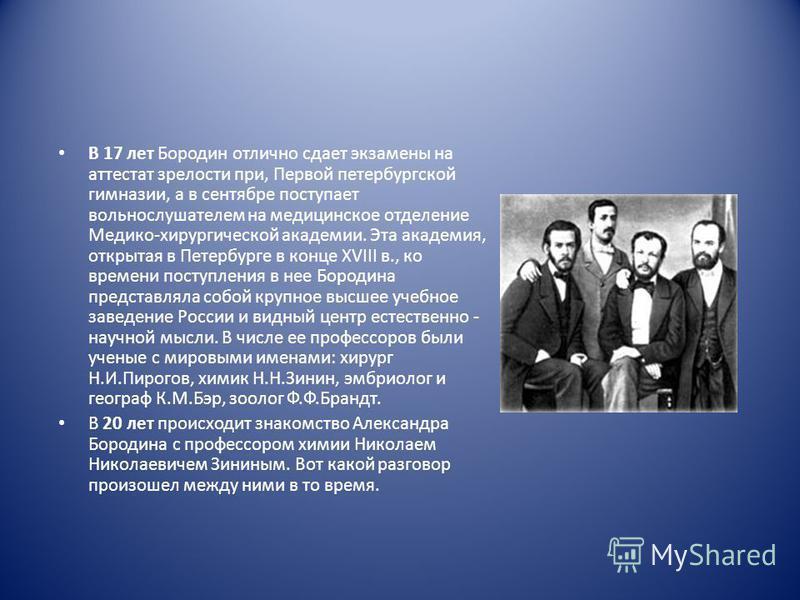В 17 лет Бородин отлично сдает экзамены на аттестат зрелости при, Первой петербургской гимназии, а в сентябре поступает вольнослушателем на медицинское отделение Медико-хирургической академии. Эта академия, открытая в Петербурге в конце XVIII в., ко