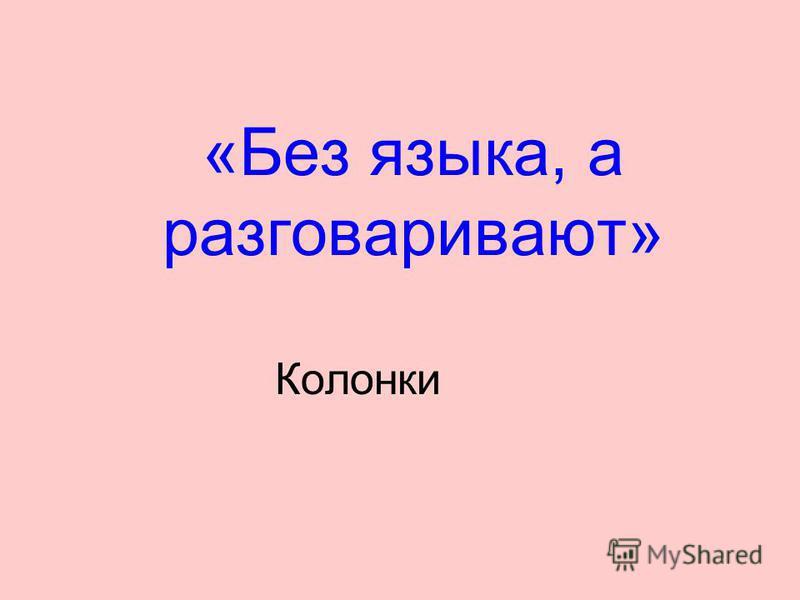 «Без языка, а разговаривают» Колонки