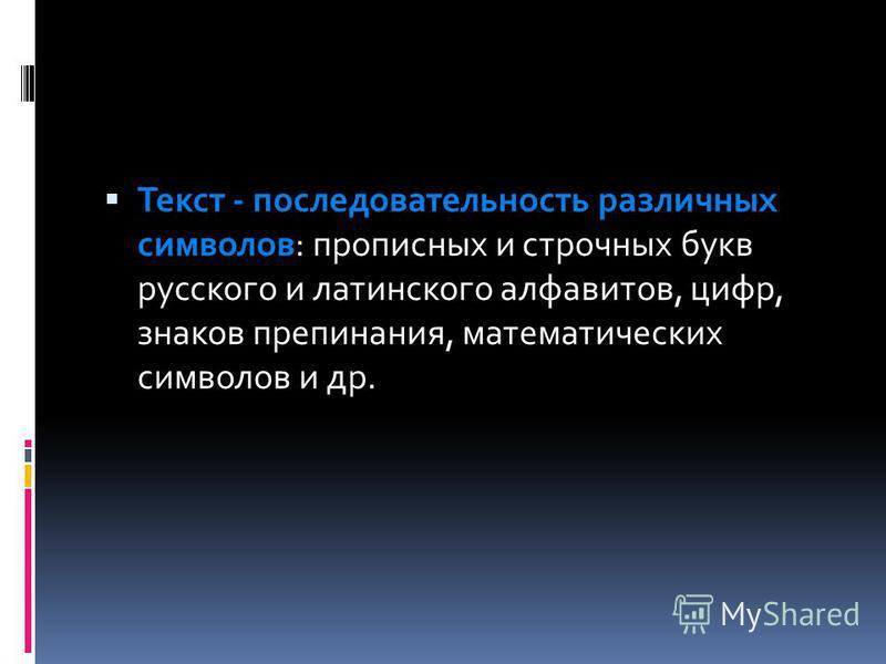 Текст - последовательность различных символов: прописных и строчных букв русского и латинского алфавитов, цифр, знаков препинания, математических символов и др.