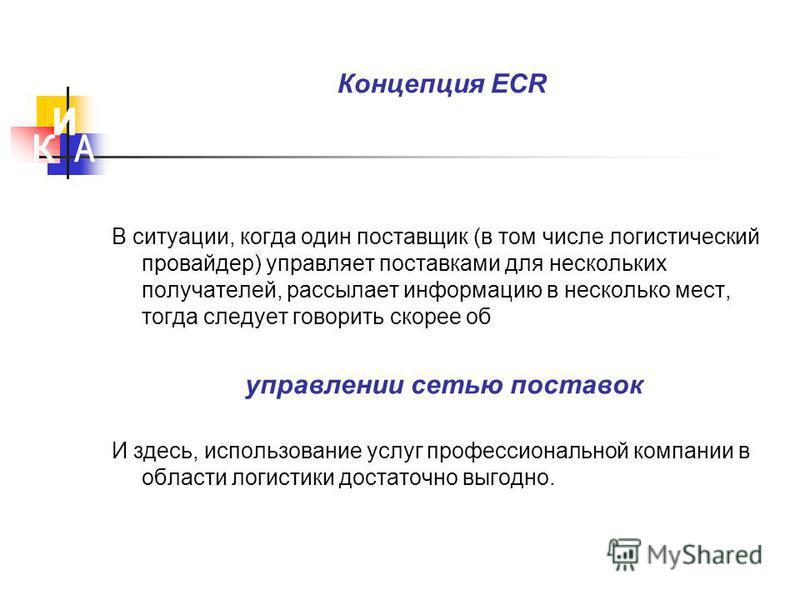 Концепция ECR В ситуации, когда один поставщик (в том числе логистический провайдер) управляет поставками для нескольких получателей, рассылает информацию в несколько мест, тогда следует говорить скорее об управлении сетью поставок И здесь, использов