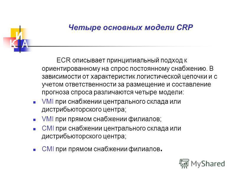Четыре основных модели CRP ECR описывает принципиальный подход к ориентированному на спрос постоянному снабжению. В зависимости от характеристик логистической цепочки и с учетом ответственности за размещение и составление прогноза спроса различаются