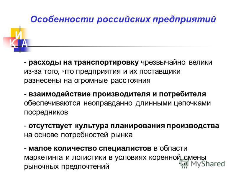 Особенности российских предприятий - расходы на транспортировку чрезвычайно велики из-за того, что предприятия и их поставщики разнесены на огромные расстояния - взаимодействие производителя и потребителя обеспечиваются неоправданно длинными цепочкам