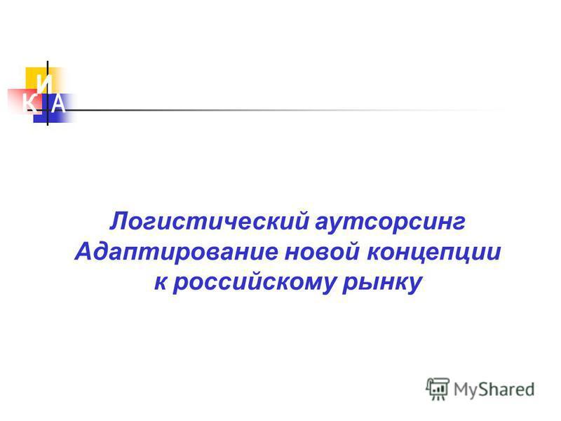 Логистический аутсорсинг Адаптирование новой концепции к российскому рынку