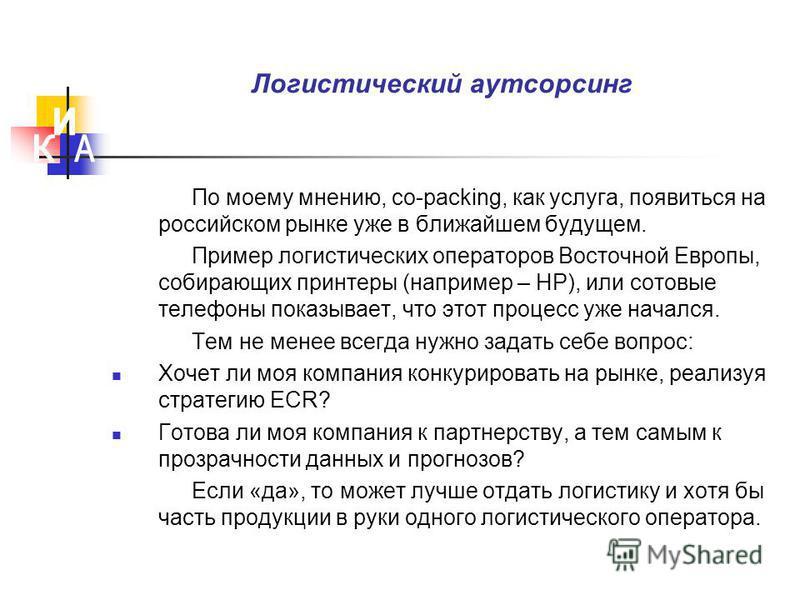 Логистический аутсорсинг По моему мнению, co-packing, как услуга, появиться на российском рынке уже в ближайшем будущем. Пример логистических операторов Восточной Европы, собирающих принтеры (например – НР), или сотовые телефоны показывает, что этот