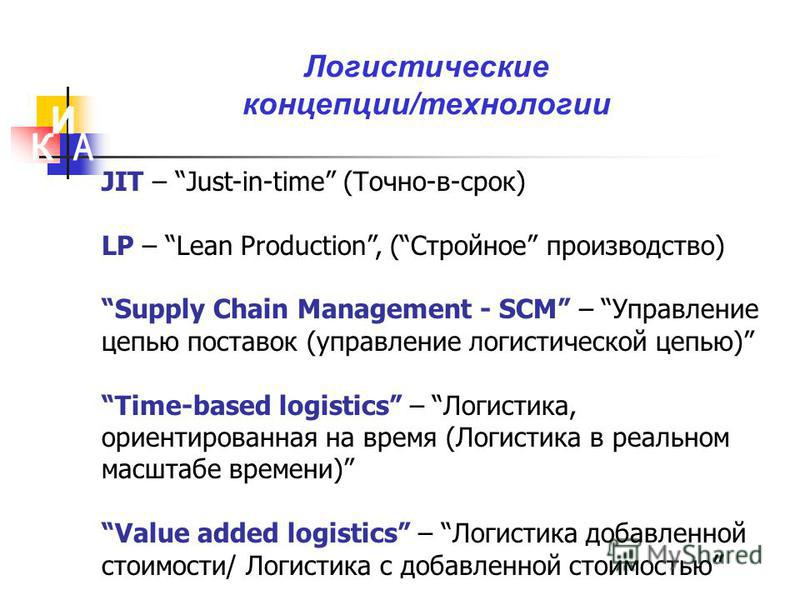 Логистические концепции/технологии JIT – Just-in-time (Точно-в-срок) LP – Lean Production, (Стройное производство) Supply Chain Management - SCM – Управление цепью поставок (управление логистической цепью) Time-based logistics – Логистика, ориентиров