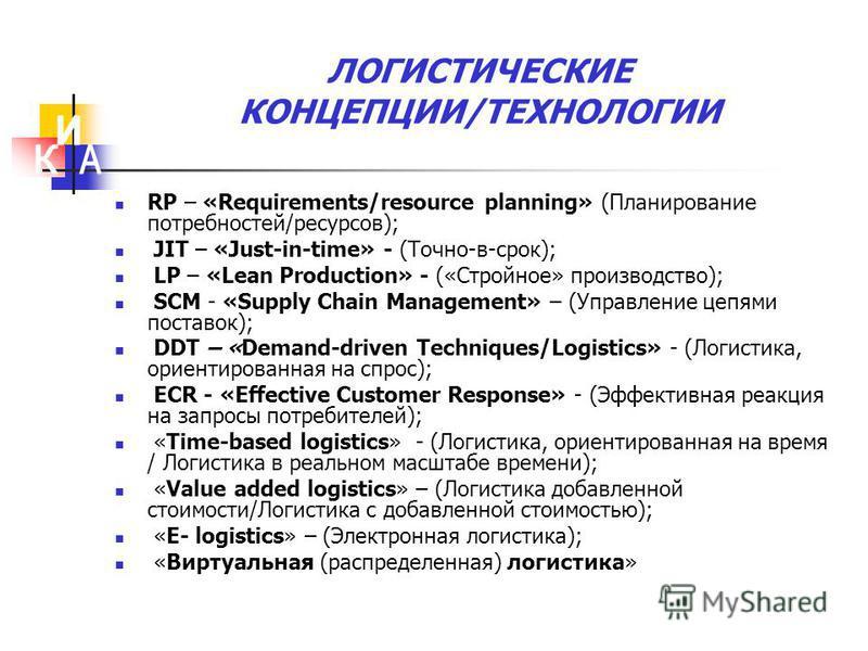 ЛОГИСТИЧЕСКИЕ КОНЦЕПЦИИ/ТЕХНОЛОГИИ RP – «Requirements/resource planning» (Планирование потребностей/ресурсов); JIT – «Just-in-time» - (Точно-в-срок); LP – «Lean Production» - («Стройное» производство); SCM - «Supply Chain Management» – (Управление це