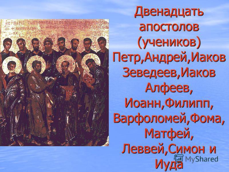 Двенадцать апостолов (учеников) Петр,Андрей,Иаков Зеведеев,Иаков Алфеев, Иоанн,Филипп, Варфоломей,Фома, Матфей, Леввей,Симон и Иуда