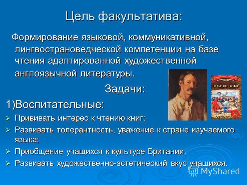 Цель факультатива: Формирование языковой, коммуникативной, лингвострановедческой компетенции на базе чтения адаптированной художественной англоязычной литературы. Формирование языковой, коммуникативной, лингвострановедческой компетенции на базе чтени