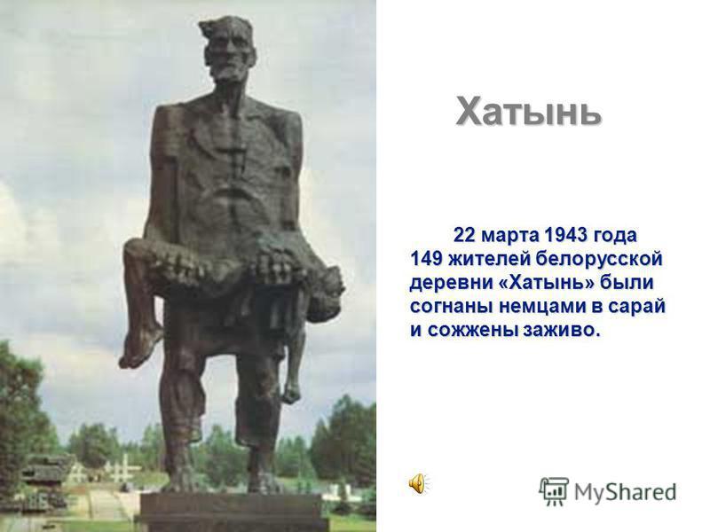 Хатынь 22 марта 1943 года 22 марта 1943 года 149 жителей белорусской деревни «Хатынь» были согнаны немцами в сарай и сожжены заживо.