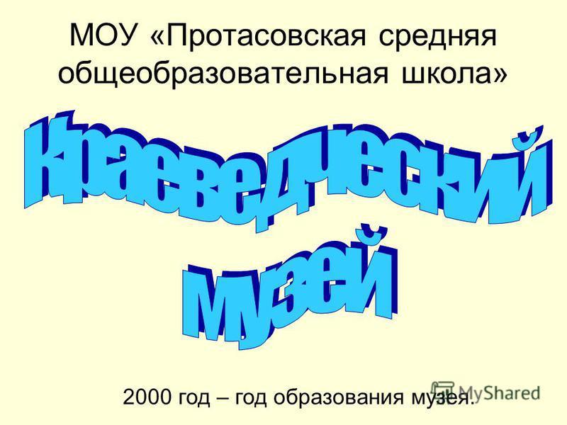 МОУ «Протасовская средняя общеобразовательная школа» 2000 год – год образования музея.