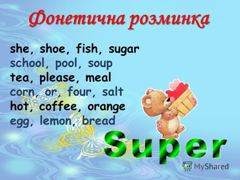 Фонетична розминка she, shoe, fish, sugar school, pool, soup tea, please, meal corn, or, four, salt hot, coffee, orange egg, lemon, bread