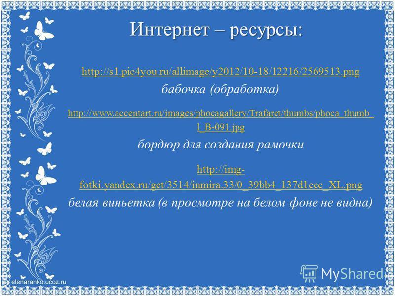 Интернет – ресурсы: http://s1.pic4you.ru/allimage/y2012/10-18/12216/2569513. png http://s1.pic4you.ru/allimage/y2012/10-18/12216/2569513. png бабочка (обработка) http://www.accentart.ru/images/phocagallery/Trafaret/thumbs/phoca_thumb_ l_B-091. jpg бо