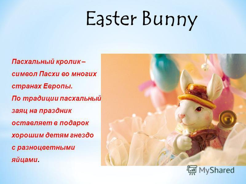 Easter Bunny Пасхальный кролик – символ Пасхи во многих странах Европы. По традиции пасхальный заяц на праздник оставляет в подарок хорошим детям гнездо с разноцветными яйцами.