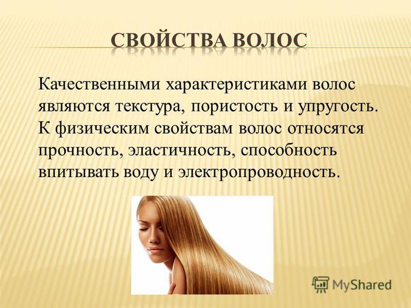Качественными характеристиками волос являются текстура, пористость и упругость. К физическим свойствам волос относятся прочность, эластичность, способность впитывать воду и электропроводность.