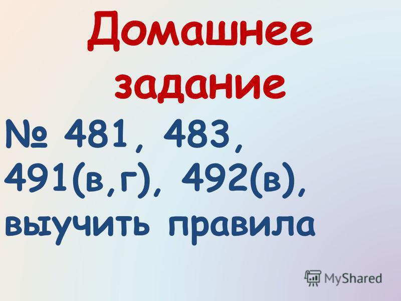 Домашнее задание 481, 483, 491(в,г), 492(в), выучить правила