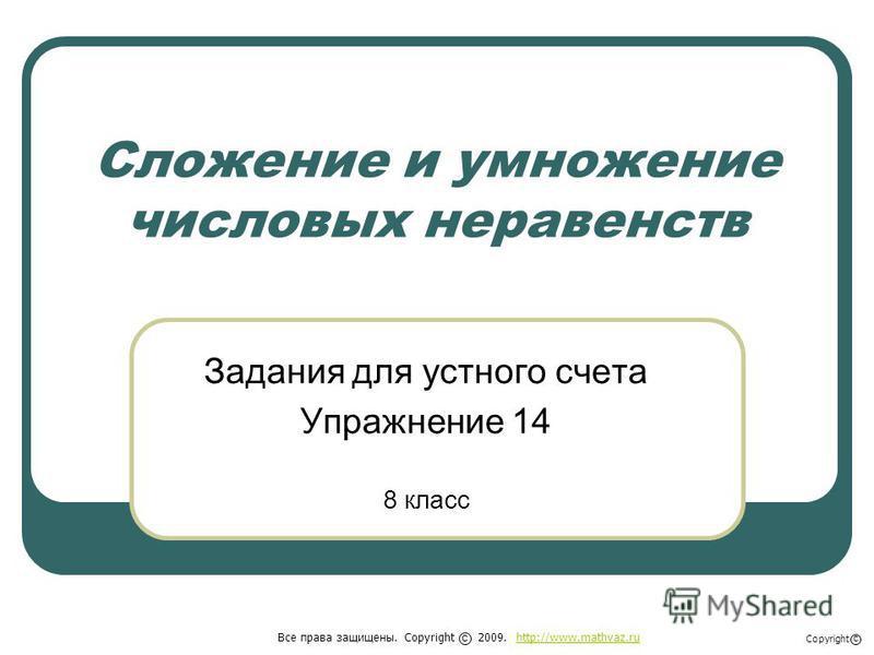 Сложение и умножение числовых неравенств Задания для устного счета Упражнение 14 8 класс Все права защищены. Copyright 2009. http://www.mathvaz.ruhttp://www.mathvaz.ru с Copyright с