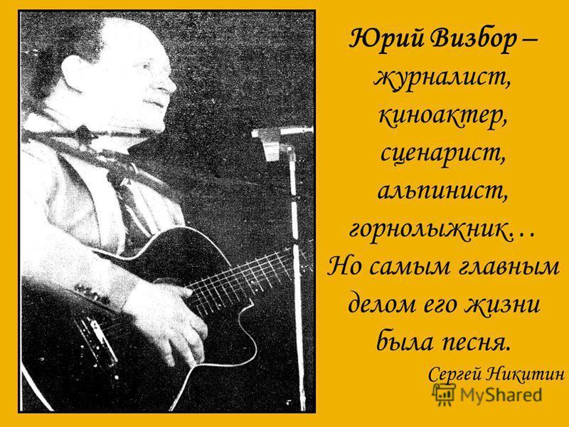 Юрий Визбор – журналист, киноактер, сценарист, альпинист, горнолыжник… Но самым главным делом его жизни была песня. Сергей Никитин