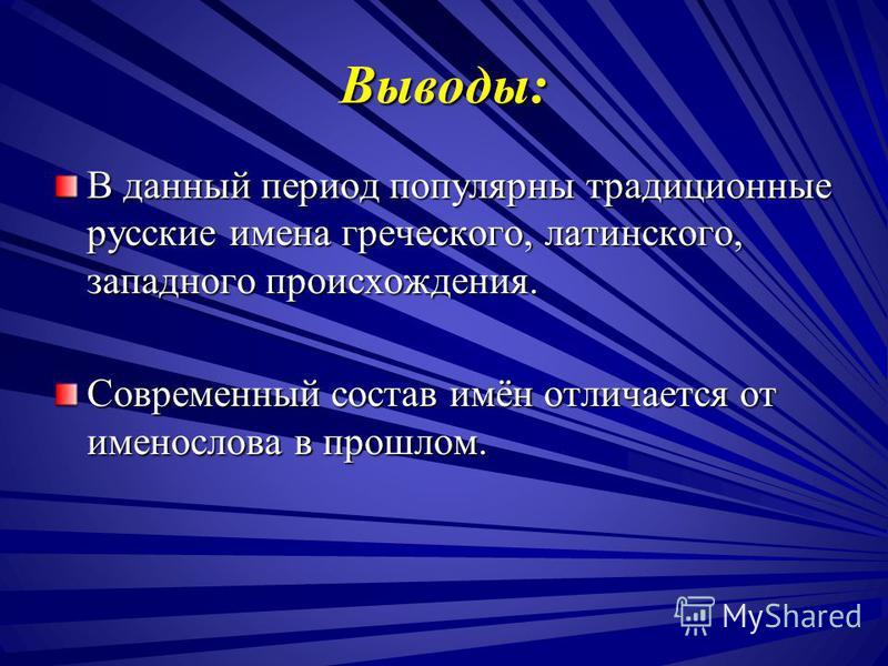 Выводы: В данный период популярны традиционные русские имена греческого, латинского, западного происхождения. Современный состав имён отличается от именослова в прошлом.