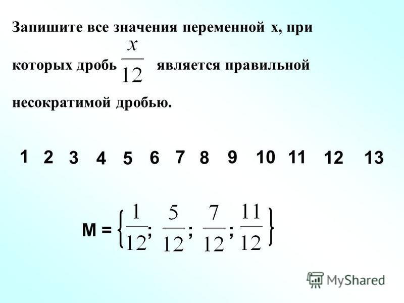 Запишите все значения переменной х, при которых дробь является правильной несократимой дробью. 1 2 3 45 6 7 8 91011 М = ; ; ; 1213
