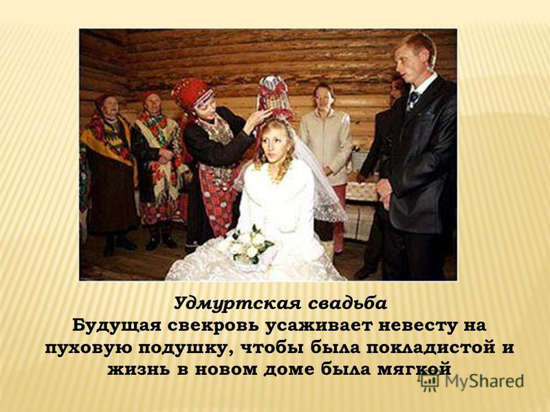 Удмуртская свадьба Будущая свекровь усаживает невесту на пуховую подушку, чтобы была покладистой и жизнь в новом доме была мягкой