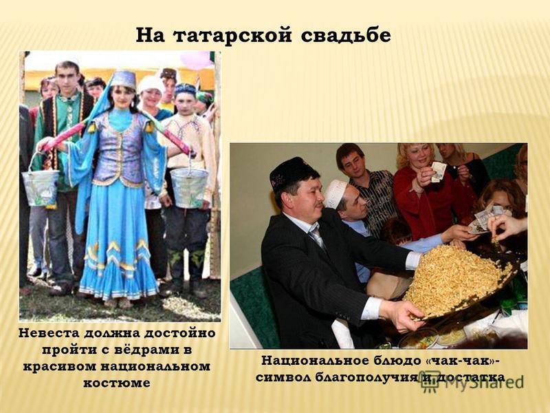 На татарской свадьбе Национальное блюдо «чак-чак»- символ благополучия и достатка Невеста должна достойно пройти с вёдрами в красивом национальном костюме
