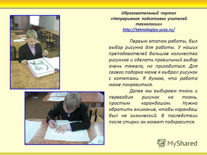 Образовательный портал «Непрерывная подготовка учителей технологии» http://tehnologiya.ucoz.ru/ http://tehnologiya.ucoz.ru/ Первым этапом работы, был выбор рисунка для работы. У наших преподавателей большое количество рисунков и сделать правильный вы