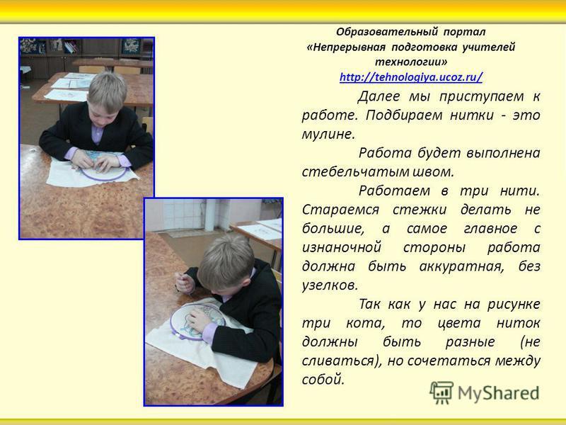 Образовательный портал «Непрерывная подготовка учителей технологии» http://tehnologiya.ucoz.ru/ http://tehnologiya.ucoz.ru/ Далее мы приступаем к работе. Подбираем нитки - это мулине. Работа будет выполнена стебельчатым швом. Работаем в три нити. Ста