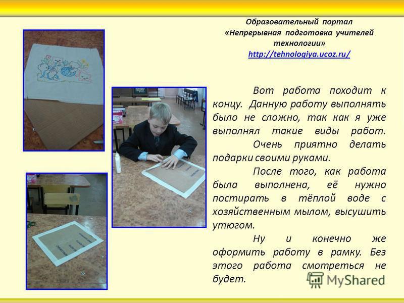 Образовательный портал «Непрерывная подготовка учителей технологии» http://tehnologiya.ucoz.ru/ http://tehnologiya.ucoz.ru/ Вот работа походит к концу. Данную работу выполнять было не сложно, так как я уже выполнял такие виды работ. Очень приятно дел
