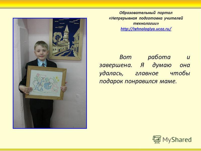 Образовательный портал «Непрерывная подготовка учителей технологии» http://tehnologiya.ucoz.ru/ http://tehnologiya.ucoz.ru/ Вот работа и завершена. Я думаю она удалась, главное чтобы подарок понравился маме.