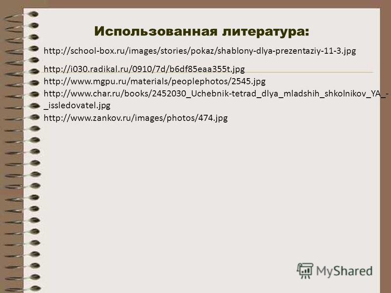 Использованная литература: http://i030.radikal.ru/0910/7d/b6df85eaa355t.jpg http://school-box.ru/images/stories/pokaz/shablony-dlya-prezentaziy-11-3. jpg http://www.mgpu.ru/materials/peoplephotos/2545. jpg http://www.zankov.ru/images/photos/474. jpg