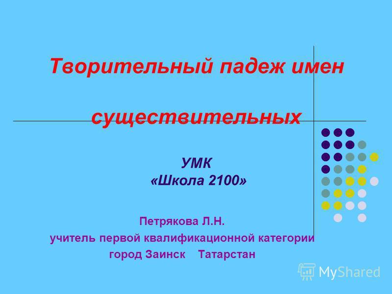Творительный падеж имен существительных УМК «Школа 2100» Петрякова Л.Н. учитель первой квалификационной категории город Заинск Татарстан