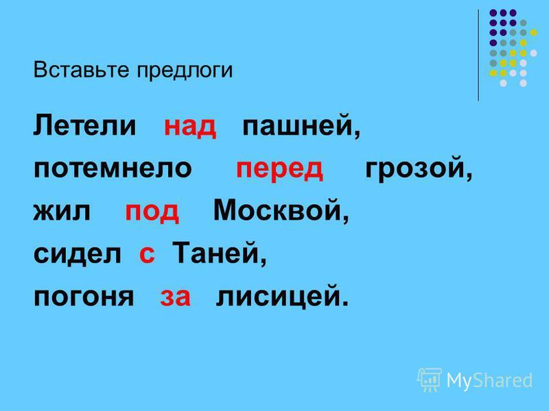 Вставьте предлоги Летели над пашней, потемнело перед грозой, жил под Москвой, сидел с Таней, погоня за лисицей.