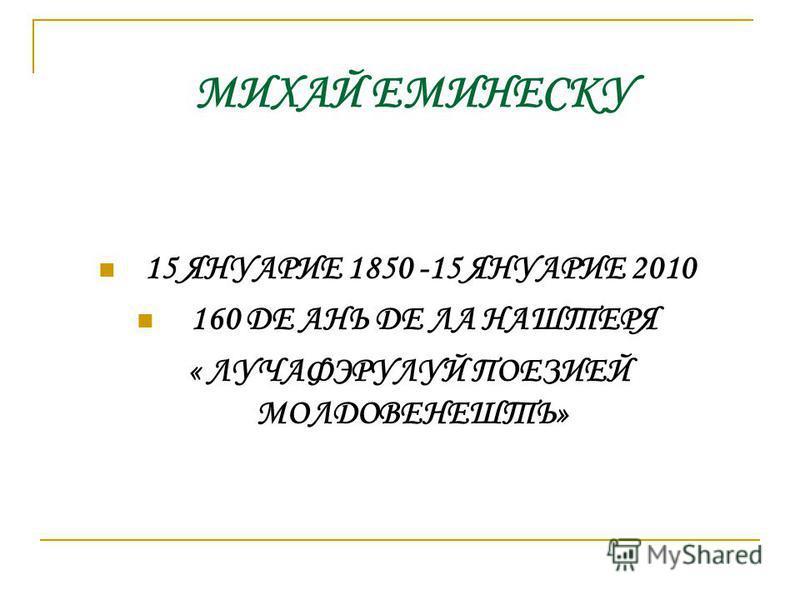 МИХАЙ ЕМИНЕСКУ 15 ЯНУАРИЕ 1850 -15 ЯНУАРИЕ 2010 160 ДЕ АНЬ ДЕ ЛА НАШТЕРЯ « ЛУЧАФЭРУЛУЙ ПОЕЗИЕЙ МОЛДОВЕНЕШТЬ»