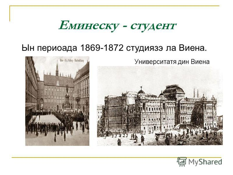 Еминеску - студент Ын периоада 1869-1872 студиязэ ла Виена. Университатя дин Виена