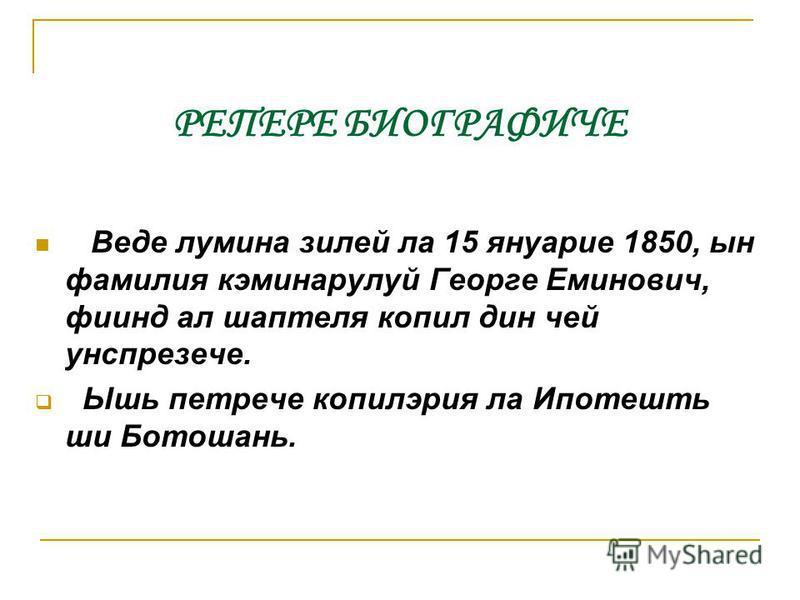 РЕПЕРЕ БИОГРАФИЧЕ Веде лумина зилей ла 15 януарие 1850, ын фамилия кэминарулуй Георге Еминович, фиинд ал шаптеля копил дин чей унспрезече. Ышь петрече копилэрия ла Ипотешть ши Ботошань.