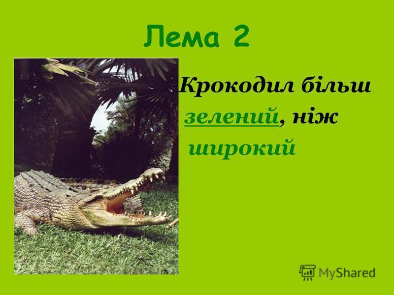 Лема 2 Крокодил більш зелений, ніж широкий