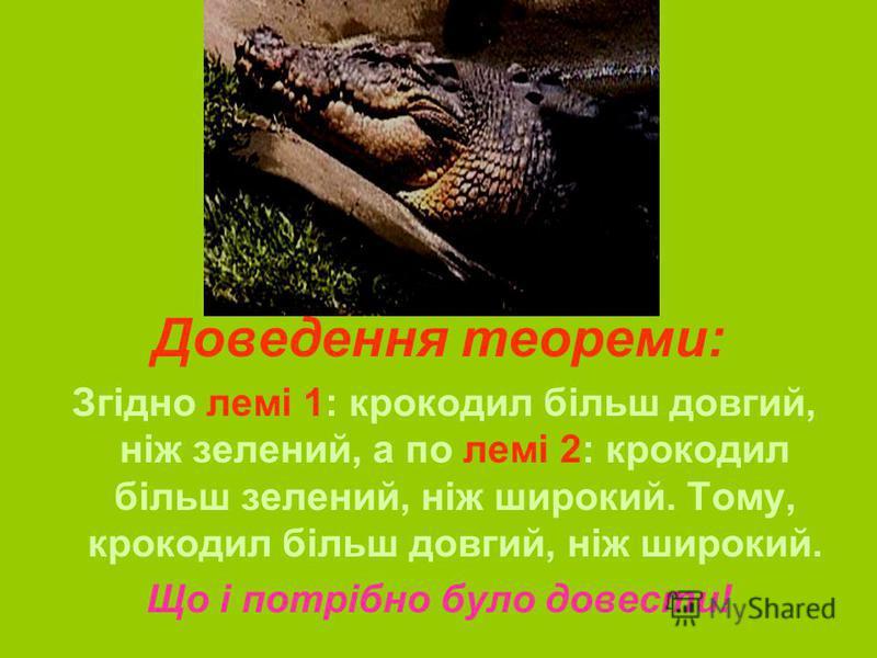 Доведення теореми: Згідно лемі 1: крокодил більш довгий, ніж зелений, а по лемі 2: крокодил більш зелений, ніж широкий. Тому, крокодил більш довгий, ніж широкий. Що і потрібно було довести!